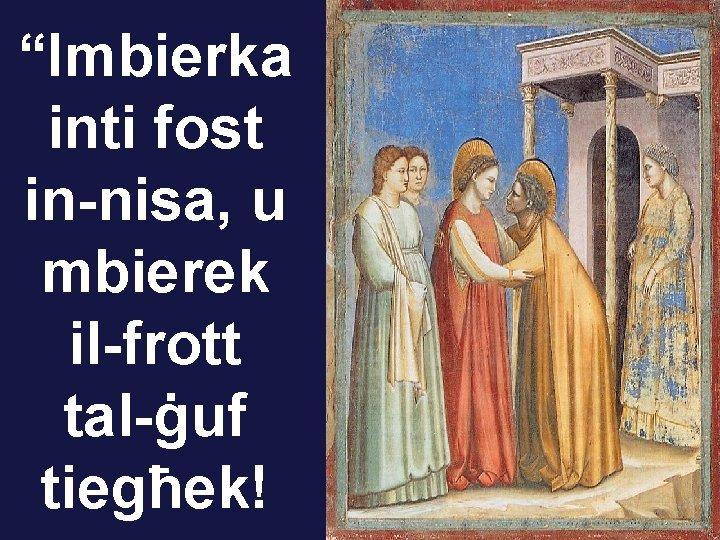 """""""Imbierka inti fost in-nisa, u mbierek il-frott tal-ġuf tiegħek!"""