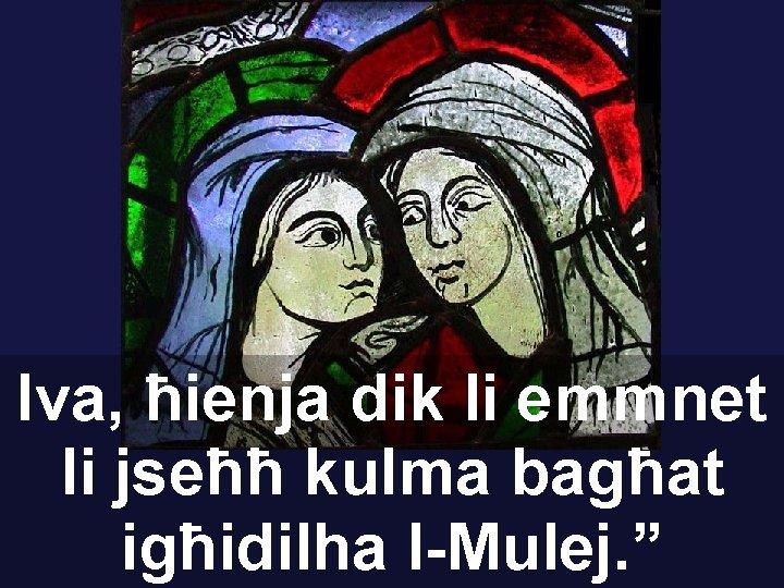 """Iva, ħienja dik li emmnet li jseħħ kulma bagħat igħidilha l-Mulej. """""""