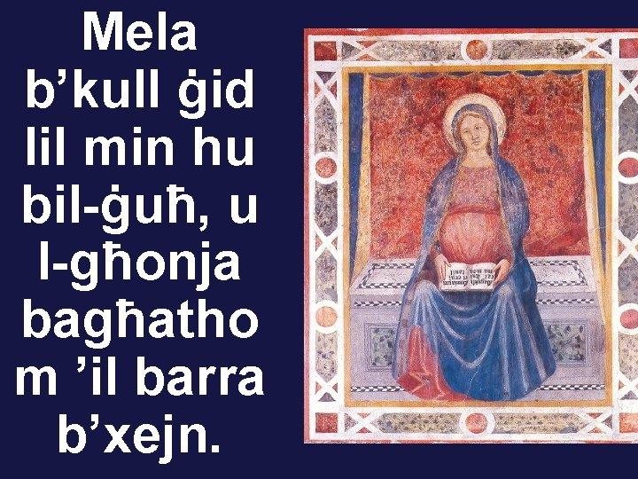 Mela b'kull ġid lil min hu bil-ġuħ, u l-għonja bagħatho m 'il barra b'xejn.