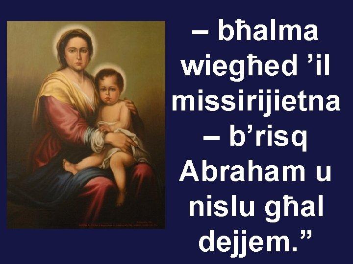 """– bħalma wiegħed 'il missirijietna – b'risq Abraham u nislu għal dejjem. """""""