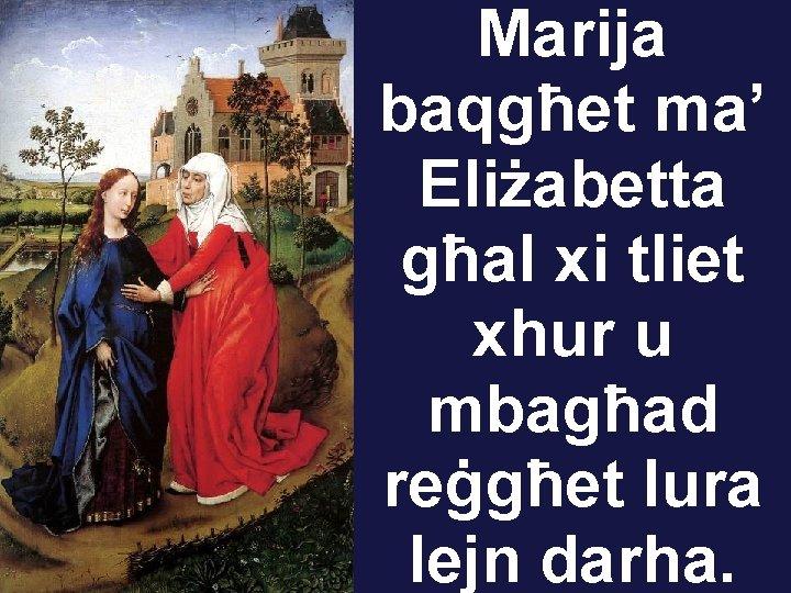 Marija baqgħet ma' Eliżabetta għal xi tliet xhur u mbagħad reġgħet lura lejn darha.