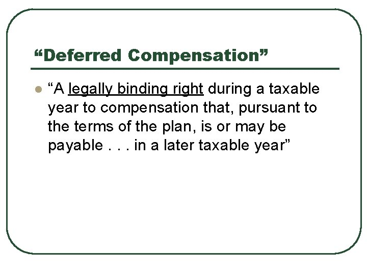 """""""Deferred Compensation"""" l """"A legally binding right during a taxable year to compensation that,"""
