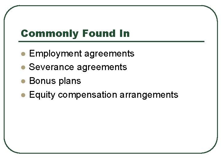 Commonly Found In l l Employment agreements Severance agreements Bonus plans Equity compensation arrangements