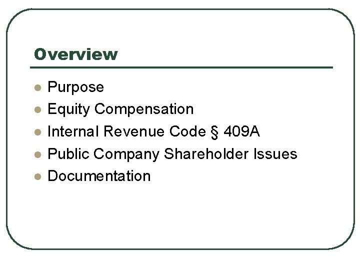 Overview l l l Purpose Equity Compensation Internal Revenue Code § 409 A Public