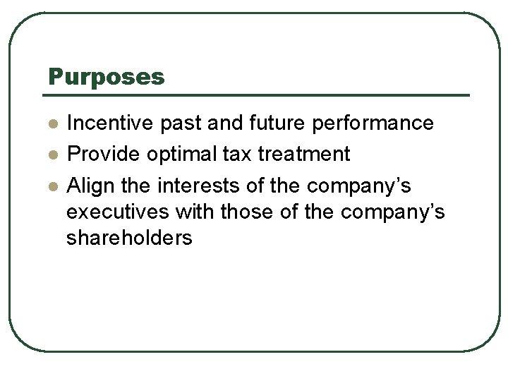 Purposes l l l Incentive past and future performance Provide optimal tax treatment Align