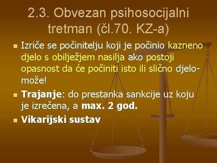 2. 3. Obvezan psihosocijalni tretman (čl. 70. KZ-a) n n n Izriče se počinitelju