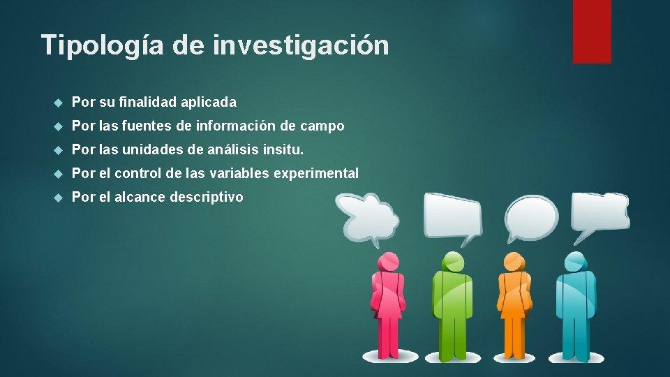 Tipología de investigación Por su finalidad aplicada Por las fuentes de información de campo