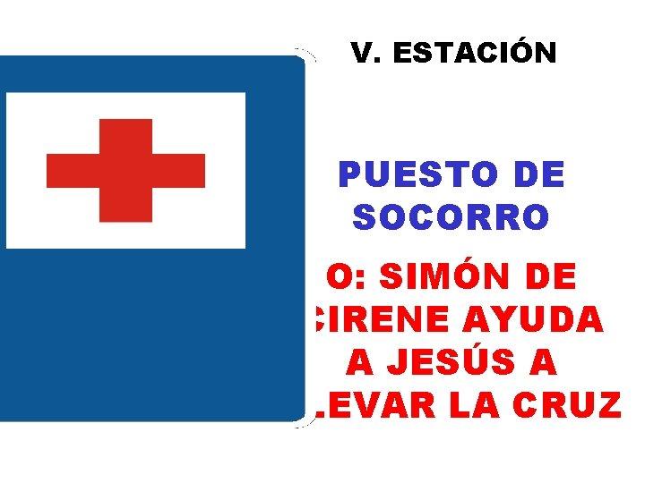 V. ESTACIÓN PUESTO DE SOCORRO O: SIMÓN DE CIRENE AYUDA A JESÚS A LLEVAR