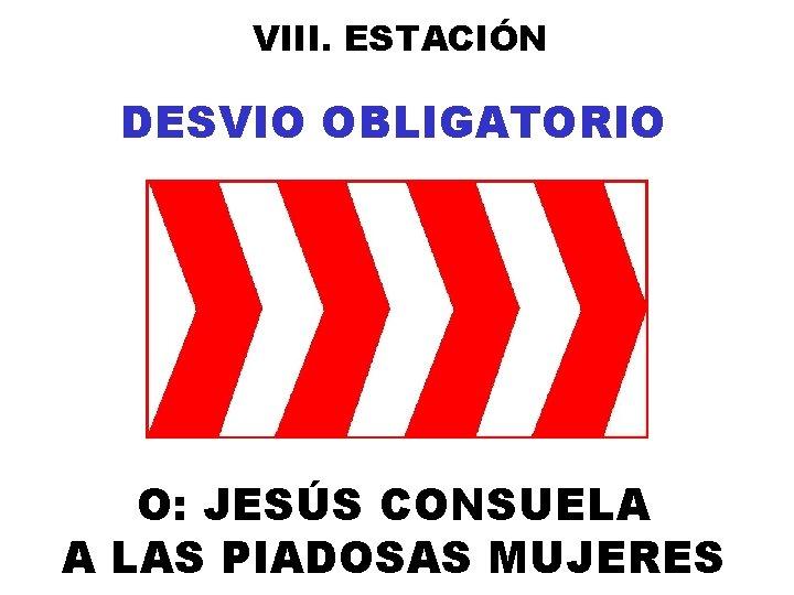 VIII. ESTACIÓN DESVIO OBLIGATORIO O: JESÚS CONSUELA A LAS PIADOSAS MUJERES