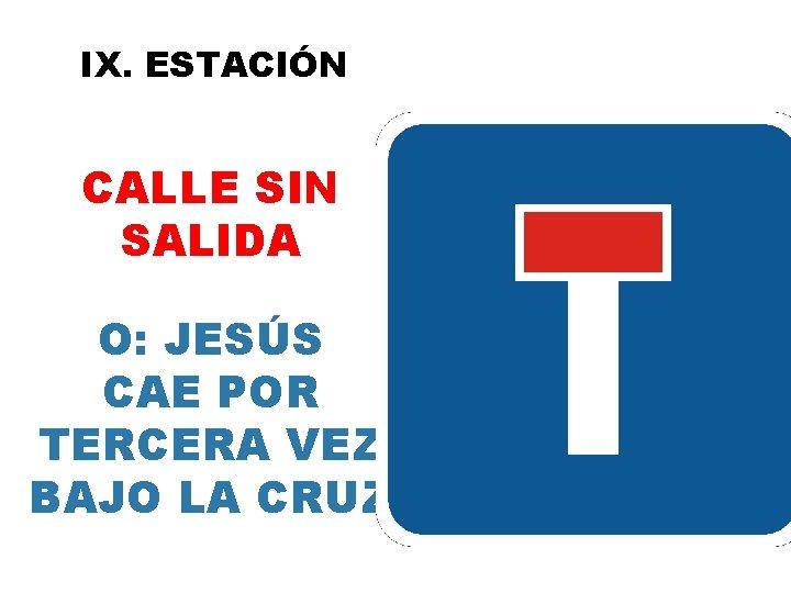 IX. ESTACIÓN CALLE SIN SALIDA O: JESÚS CAE POR TERCERA VEZ BAJO LA CRUZ
