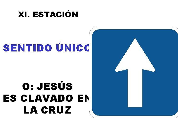 XI. ESTACIÓN SENTIDO ÚNICO O: JESÚS ES CLAVADO EN LA CRUZ