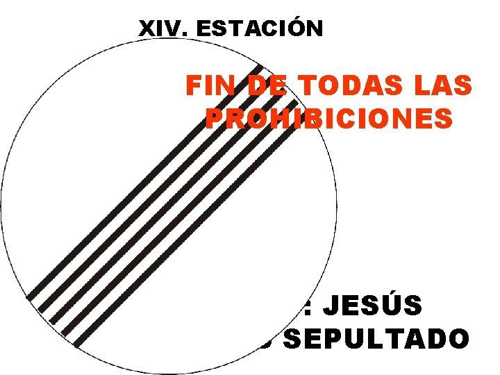 XIV. ESTACIÓN FIN DE TODAS LAS PROHIBICIONES O: JESÚS ES SEPULTADO