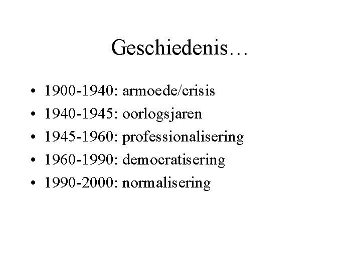 Geschiedenis… • • • 1900 -1940: armoede/crisis 1940 -1945: oorlogsjaren 1945 -1960: professionalisering 1960