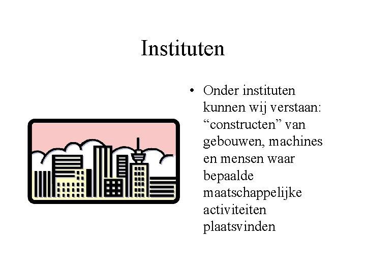 """Instituten • Onder instituten kunnen wij verstaan: """"constructen"""" van gebouwen, machines en mensen waar"""