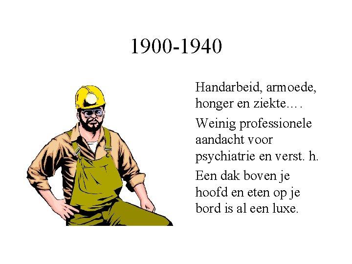 1900 -1940 Handarbeid, armoede, honger en ziekte…. Weinig professionele aandacht voor psychiatrie en verst.