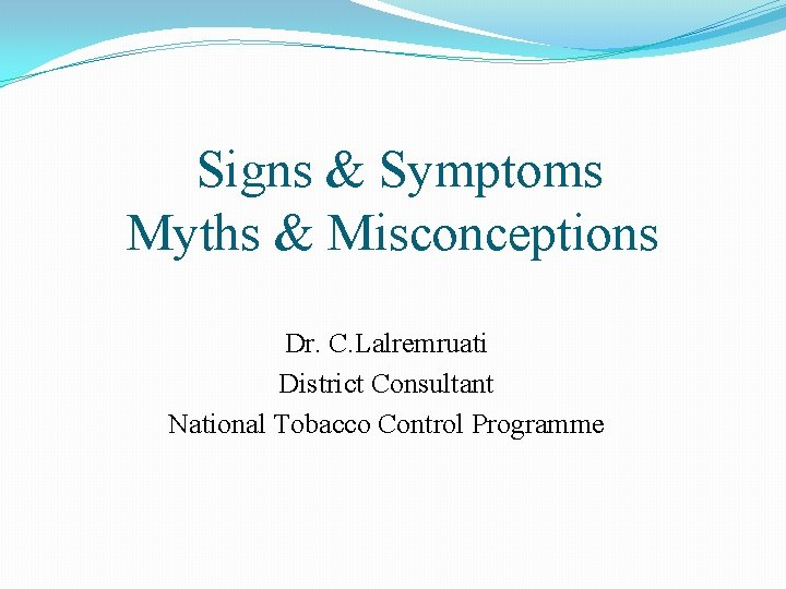 Signs & Symptoms Myths & Misconceptions Dr. C. Lalremruati District Consultant National Tobacco Control