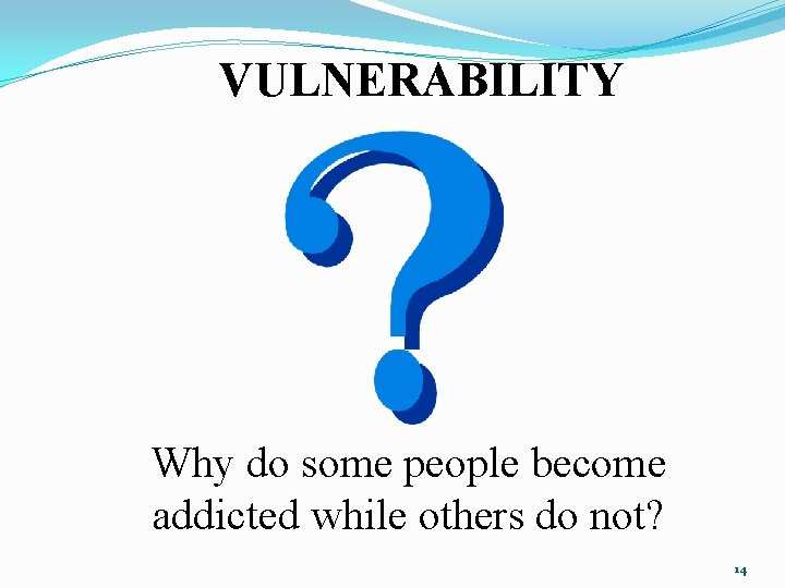 VULNERABILITY Why do some people become addicted while others do not? 14