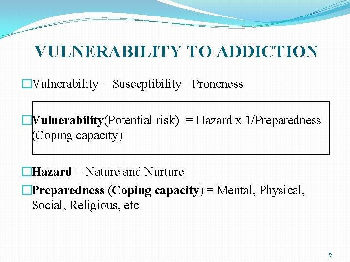 VULNERABILITY TO ADDICTION �Vulnerability = Susceptibility= Proneness �Vulnerability(Potential risk) = Hazard x 1/Preparedness (Coping