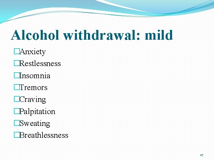 Alcohol withdrawal: mild �Anxiety �Restlessness �Insomnia �Tremors �Craving �Palpitation �Sweating �Breathlessness 27