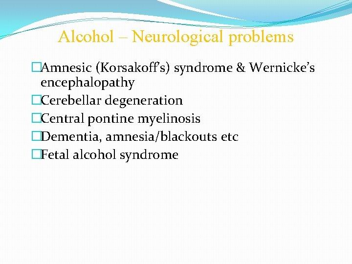 Alcohol – Neurological problems �Amnesic (Korsakoff's) syndrome & Wernicke's encephalopathy �Cerebellar degeneration �Central pontine