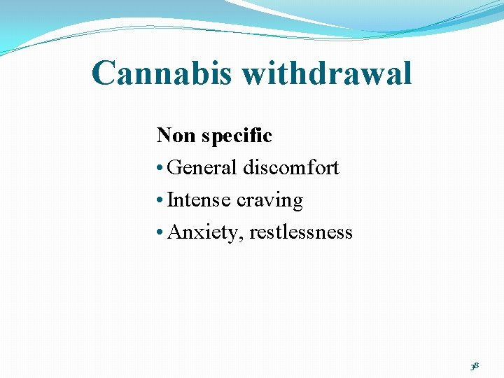 Cannabis withdrawal Non specific • General discomfort • Intense craving • Anxiety, restlessness 38