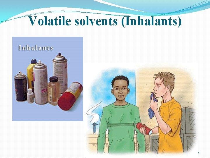 Volatile solvents (Inhalants) 46