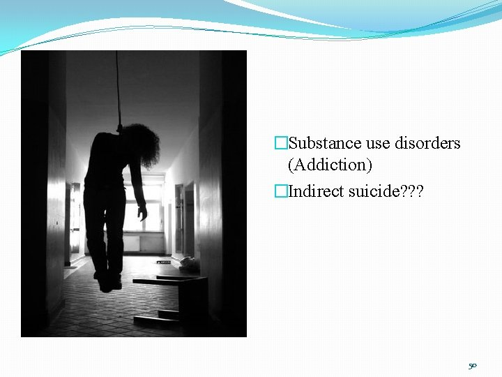 �Substance use disorders (Addiction) �Indirect suicide? ? ? 50