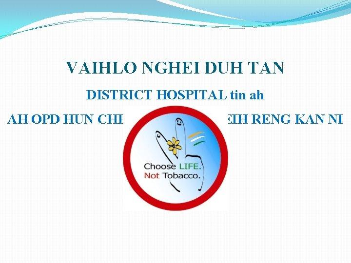 VAIHLO NGHEI DUH TAN DISTRICT HOSPITAL tin ah AH OPD HUN CHHUNGA PAN THEIH