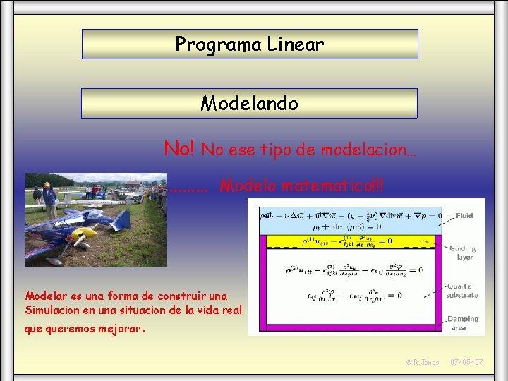 Programa Linear Modelando No! No ese tipo de modelacion… ……… Modelo matematico!!! Modelar es