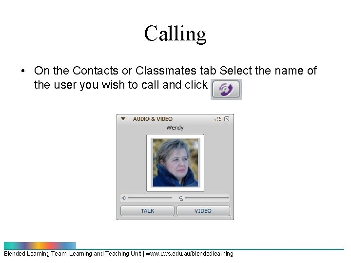 Calling • On the Contacts or Classmates tab Select the name of the user