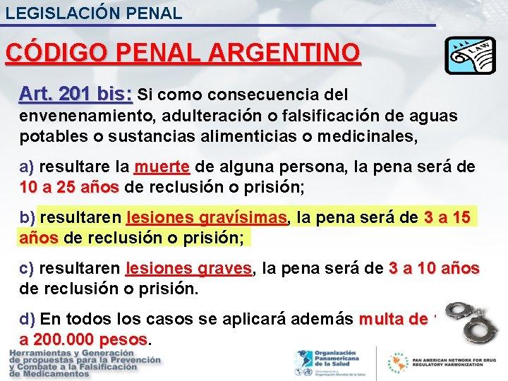 LEGISLACIÓN PENAL CÓDIGO PENAL ARGENTINO Art. 201 bis: Si como consecuencia del envenenamiento, adulteración