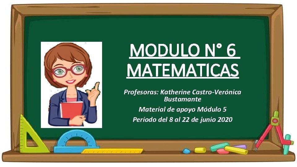 MODULO N° 6 MATEMATICAS Profesoras: Katherine Castro-Verónica Bustamante Material de apoyo Módulo 5 Período