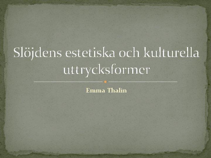 Slöjdens estetiska och kulturella uttrycksformer Emma Thalin