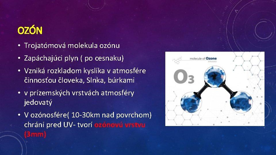 OZÓN • Trojatómová molekula ozónu • Zapáchajúci plyn ( po cesnaku) • Vzniká rozkladom