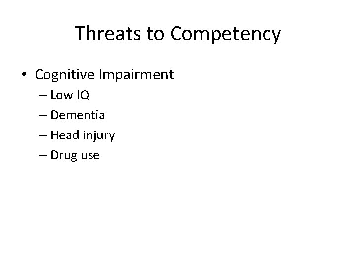 Threats to Competency • Cognitive Impairment – Low IQ – Dementia – Head injury