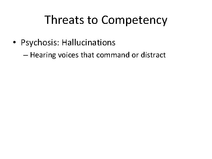Threats to Competency • Psychosis: Hallucinations – Hearing voices that command or distract