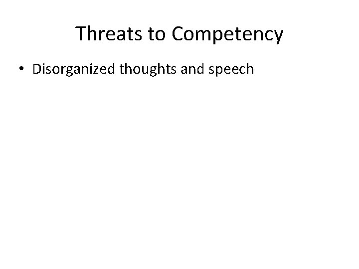 Threats to Competency • Disorganized thoughts and speech