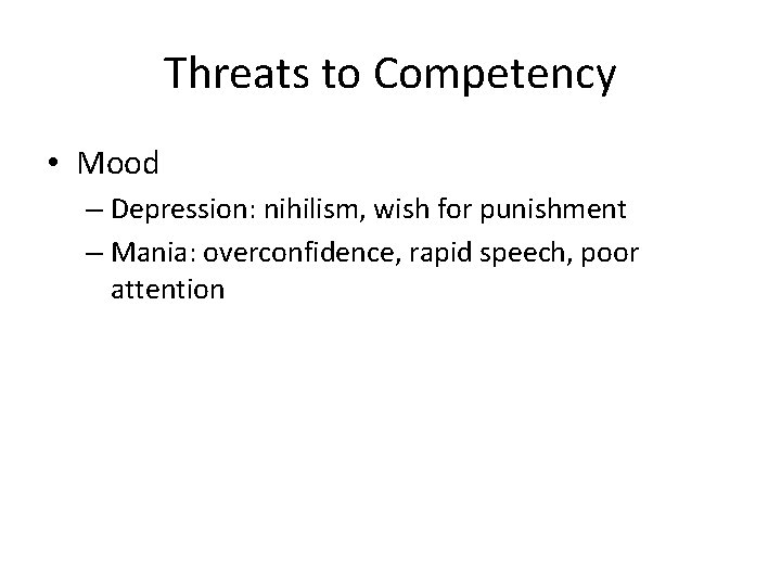 Threats to Competency • Mood – Depression: nihilism, wish for punishment – Mania: overconfidence,