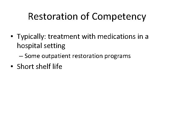 Restoration of Competency • Typically: treatment with medications in a hospital setting – Some