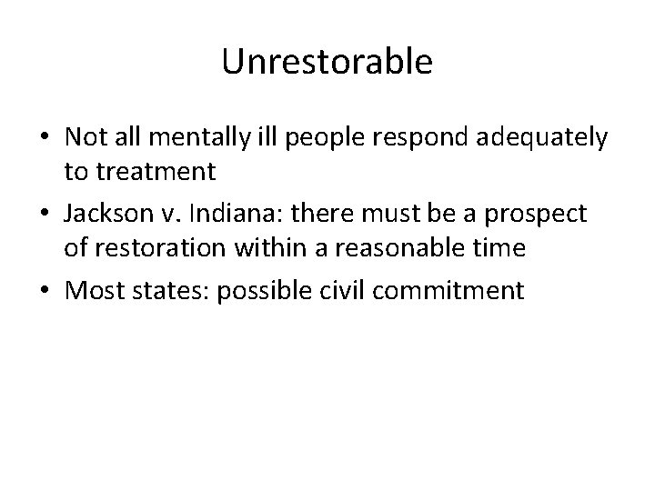 Unrestorable • Not all mentally ill people respond adequately to treatment • Jackson v.
