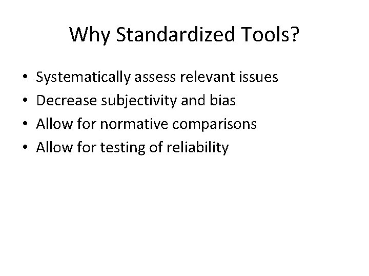 Why Standardized Tools? • • Systematically assess relevant issues Decrease subjectivity and bias Allow