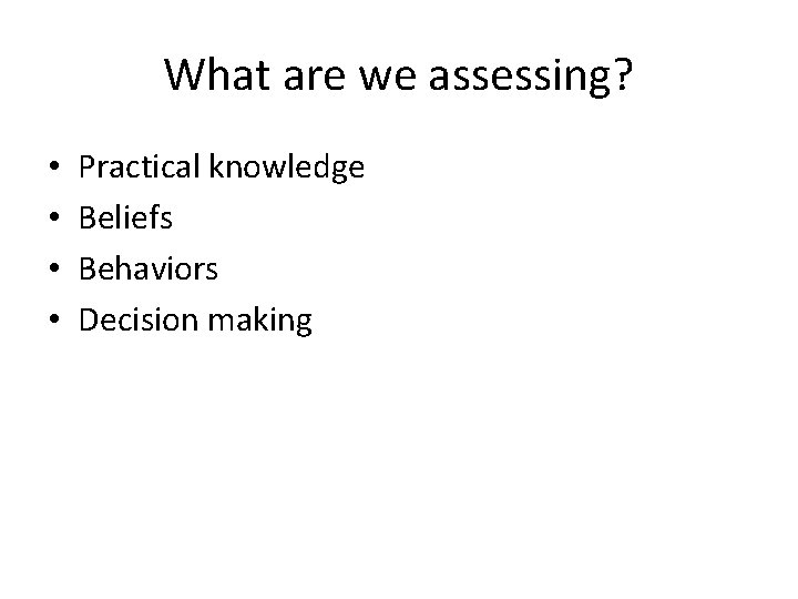 What are we assessing? • • Practical knowledge Beliefs Behaviors Decision making