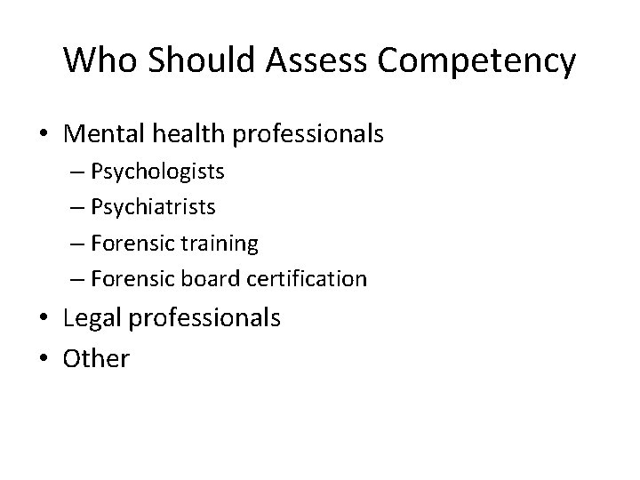 Who Should Assess Competency • Mental health professionals – Psychologists – Psychiatrists – Forensic