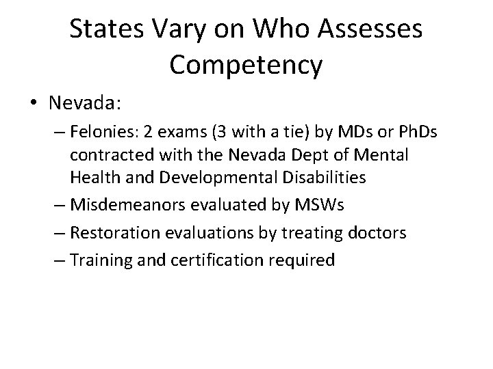 States Vary on Who Assesses Competency • Nevada: – Felonies: 2 exams (3 with
