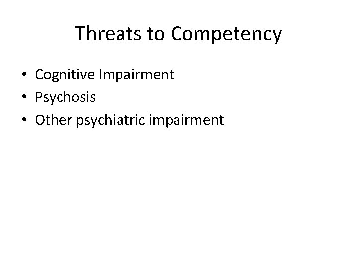 Threats to Competency • Cognitive Impairment • Psychosis • Other psychiatric impairment