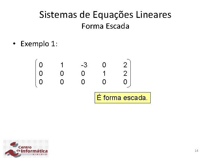 Sistemas de Equações Lineares Forma Escada • Exemplo 1: 0 0 0 1 0