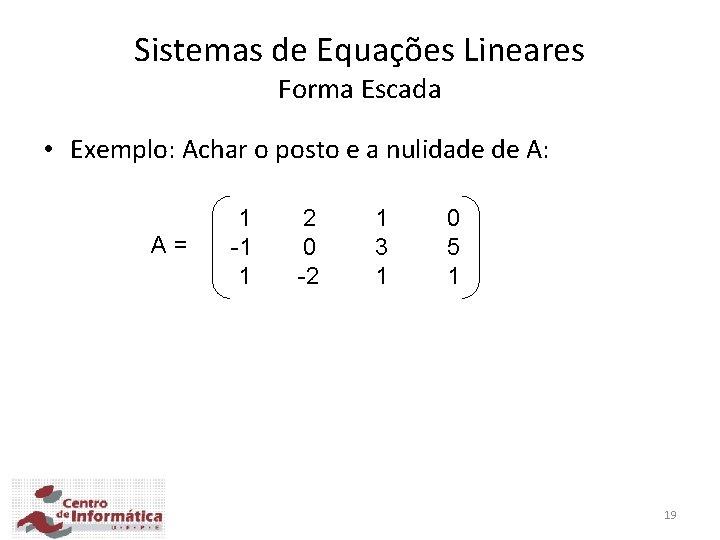 Sistemas de Equações Lineares Forma Escada • Exemplo: Achar o posto e a nulidade