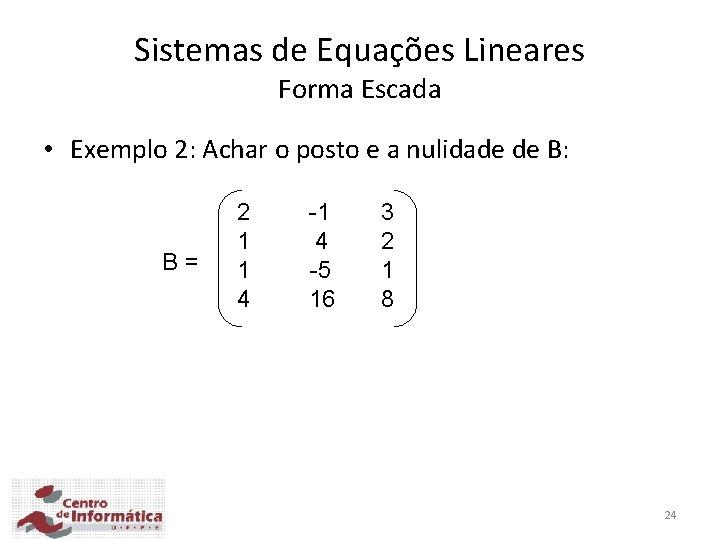Sistemas de Equações Lineares Forma Escada • Exemplo 2: Achar o posto e a