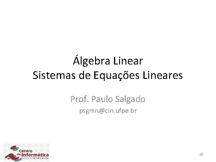 Álgebra Linear Sistemas de Equações Lineares Prof. Paulo Salgado psgmn@cin. ufpe. br 29