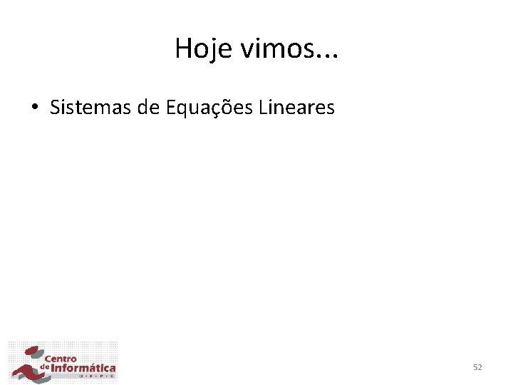 Hoje vimos. . . • Sistemas de Equações Lineares 52